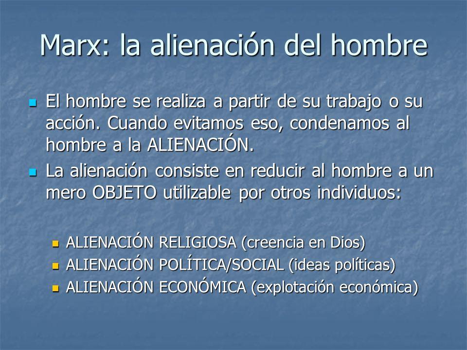 Marx: la alienación del hombre El hombre se realiza a partir de su trabajo o su acción. Cuando evitamos eso, condenamos al hombre a la ALIENACIÓN. El