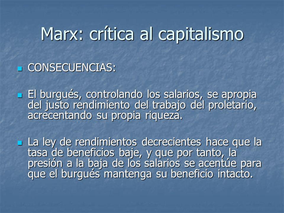 Marx: crítica al capitalismo CONSECUENCIAS: CONSECUENCIAS: El burgués, controlando los salarios, se apropia del justo rendimiento del trabajo del proletario, acrecentando su propia riqueza.