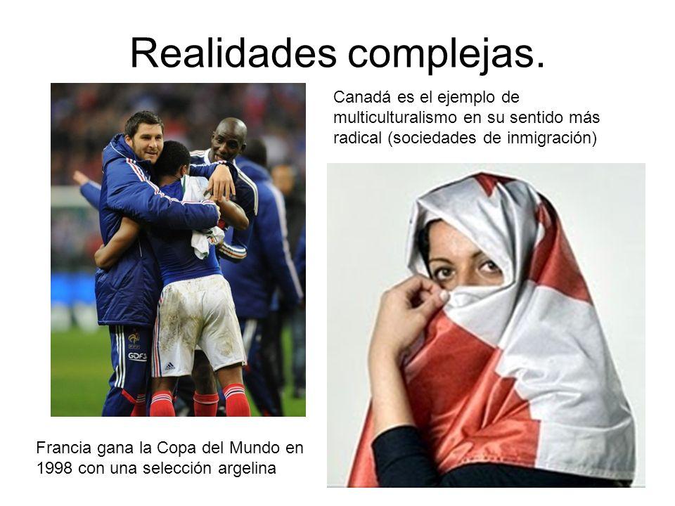 Realidades complejas. Francia gana la Copa del Mundo en 1998 con una selección argelina Canadá es el ejemplo de multiculturalismo en su sentido más ra