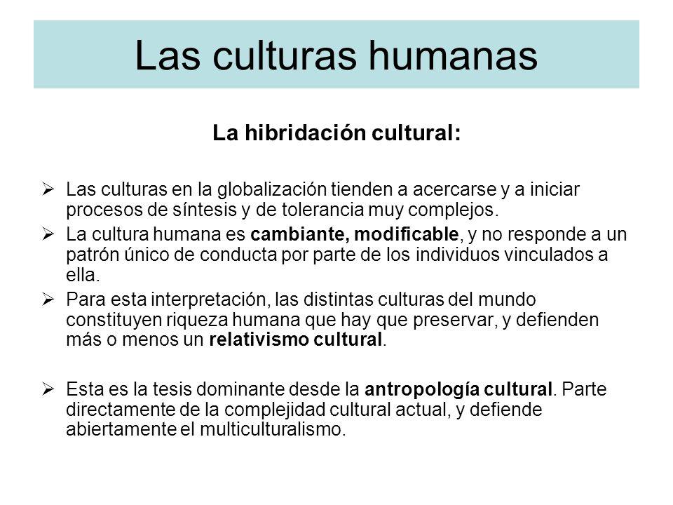 Las culturas humanas La hibridación cultural: Las culturas en la globalización tienden a acercarse y a iniciar procesos de síntesis y de tolerancia mu
