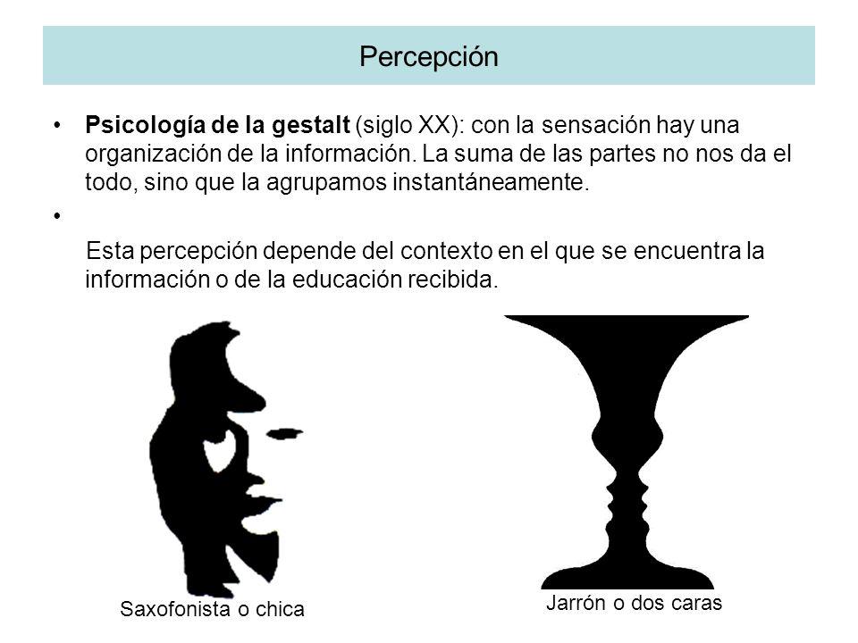 Percepción Psicología de la gestalt (siglo XX): con la sensación hay una organización de la información. La suma de las partes no nos da el todo, sino