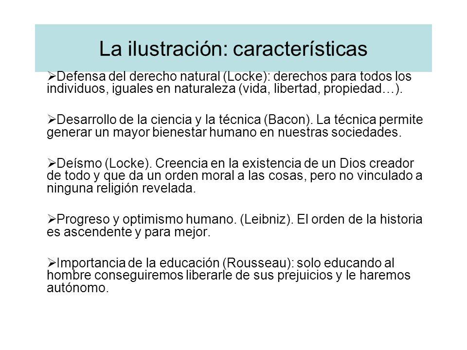 La ilustración: características Defensa del derecho natural (Locke): derechos para todos los individuos, iguales en naturaleza (vida, libertad, propie