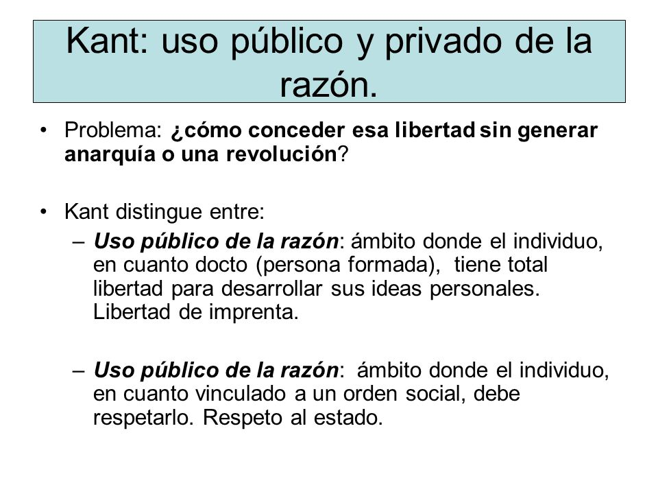 Kant: uso público y privado de la razón. Problema: ¿cómo conceder esa libertad sin generar anarquía o una revolución? Kant distingue entre: –Uso públi