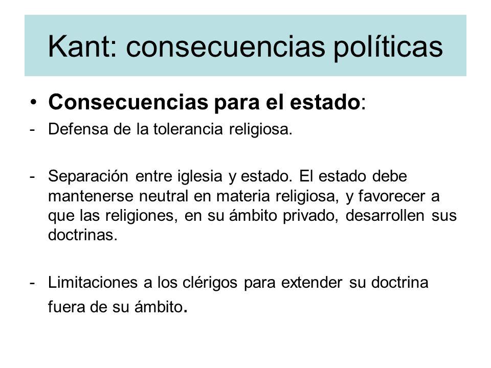 Kant: consecuencias políticas Consecuencias para el estado: -Defensa de la tolerancia religiosa. -Separación entre iglesia y estado. El estado debe ma