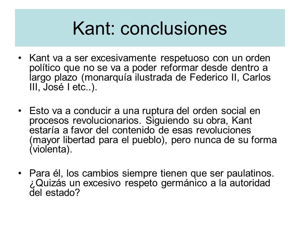 Kant: conclusiones Kant va a ser excesivamente respetuoso con un orden político que no se va a poder reformar desde dentro a largo plazo (monarquía il