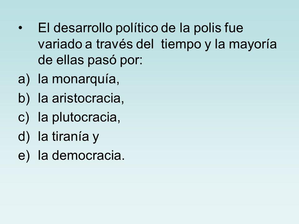El desarrollo político de la polis fue variado a través del tiempo y la mayoría de ellas pasó por: a)la monarquía, b)la aristocracia, c)la plutocracia