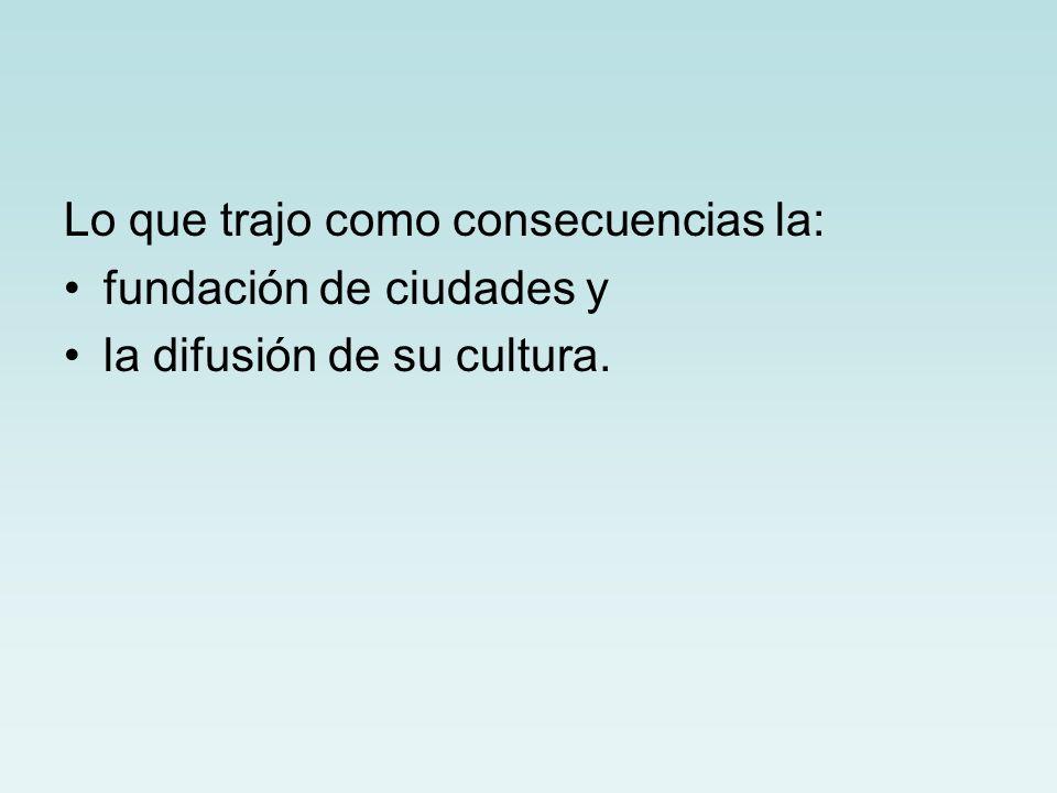 Lo que trajo como consecuencias la: fundación de ciudades y la difusión de su cultura.