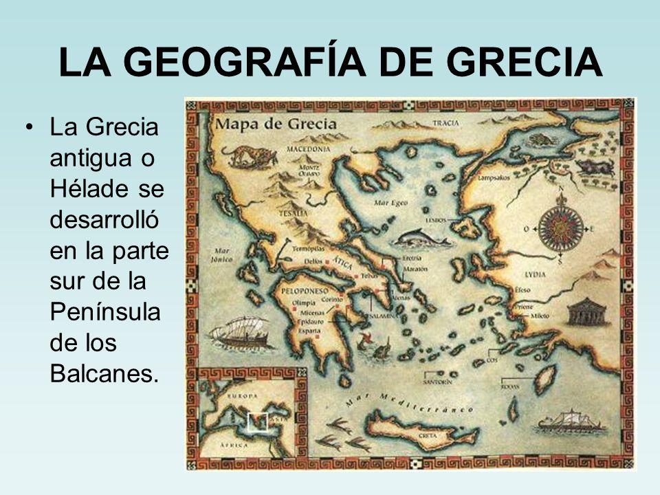 LA GEOGRAFÍA DE GRECIA La Grecia antigua o Hélade se desarrolló en la parte sur de la Península de los Balcanes.