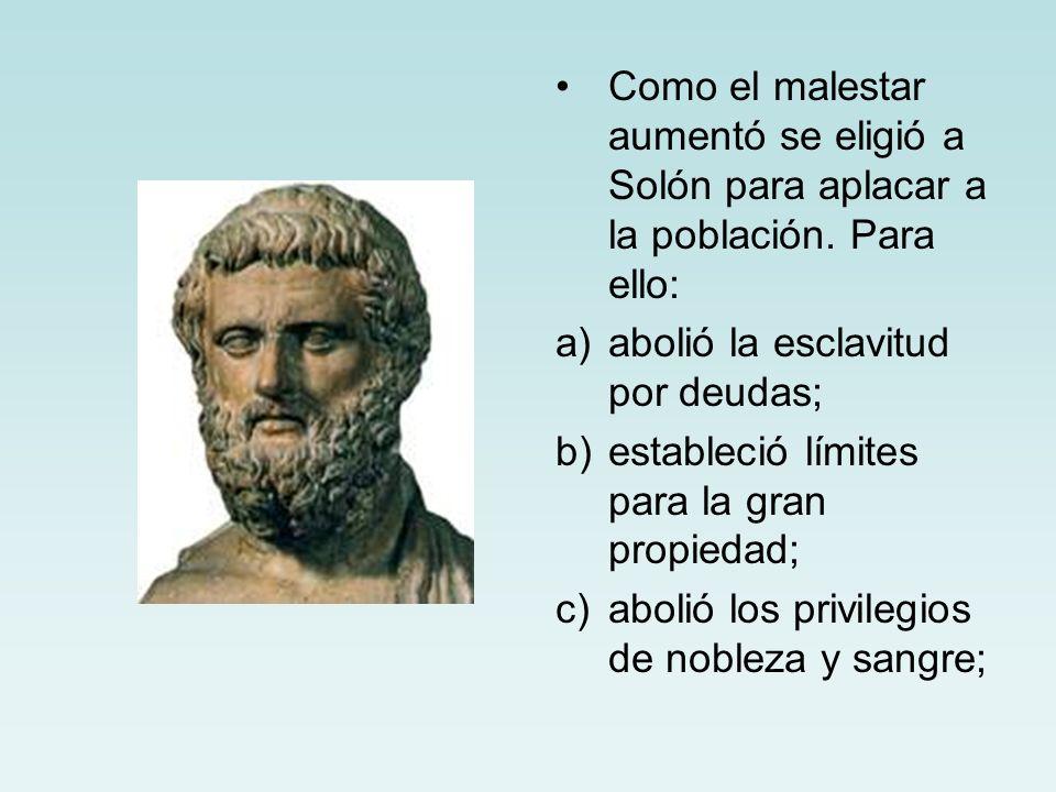Como el malestar aumentó se eligió a Solón para aplacar a la población. Para ello: a)abolió la esclavitud por deudas; b)estableció límites para la gra