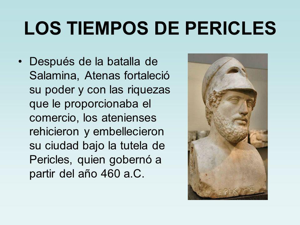 LOS TIEMPOS DE PERICLES Después de la batalla de Salamina, Atenas fortaleció su poder y con las riquezas que le proporcionaba el comercio, los atenien