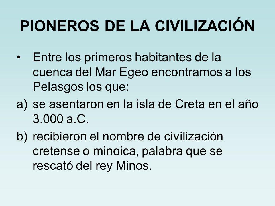 PIONEROS DE LA CIVILIZACIÓN Entre los primeros habitantes de la cuenca del Mar Egeo encontramos a los Pelasgos los que: a)se asentaron en la isla de C