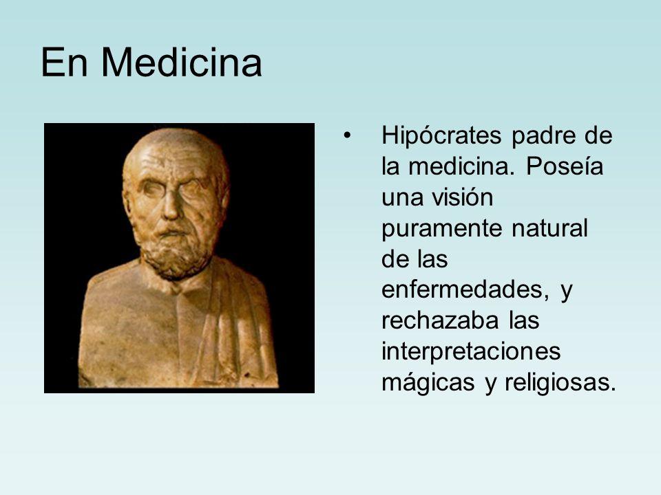 En Medicina Hipócrates padre de la medicina. Poseía una visión puramente natural de las enfermedades, y rechazaba las interpretaciones mágicas y relig