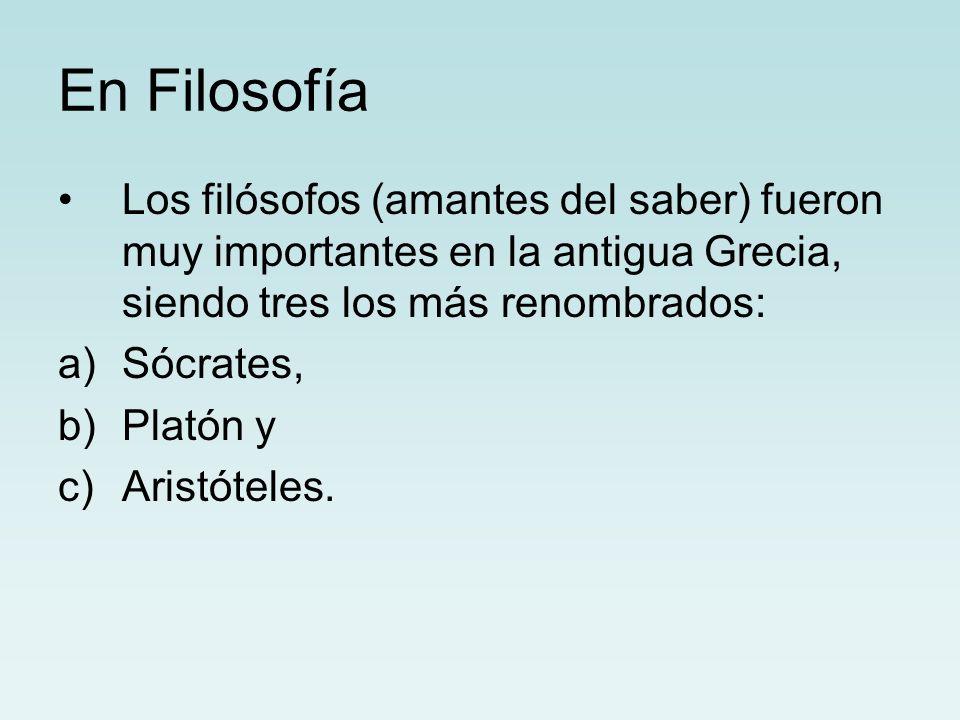 En Filosofía Los filósofos (amantes del saber) fueron muy importantes en la antigua Grecia, siendo tres los más renombrados: a)Sócrates, b)Platón y c)