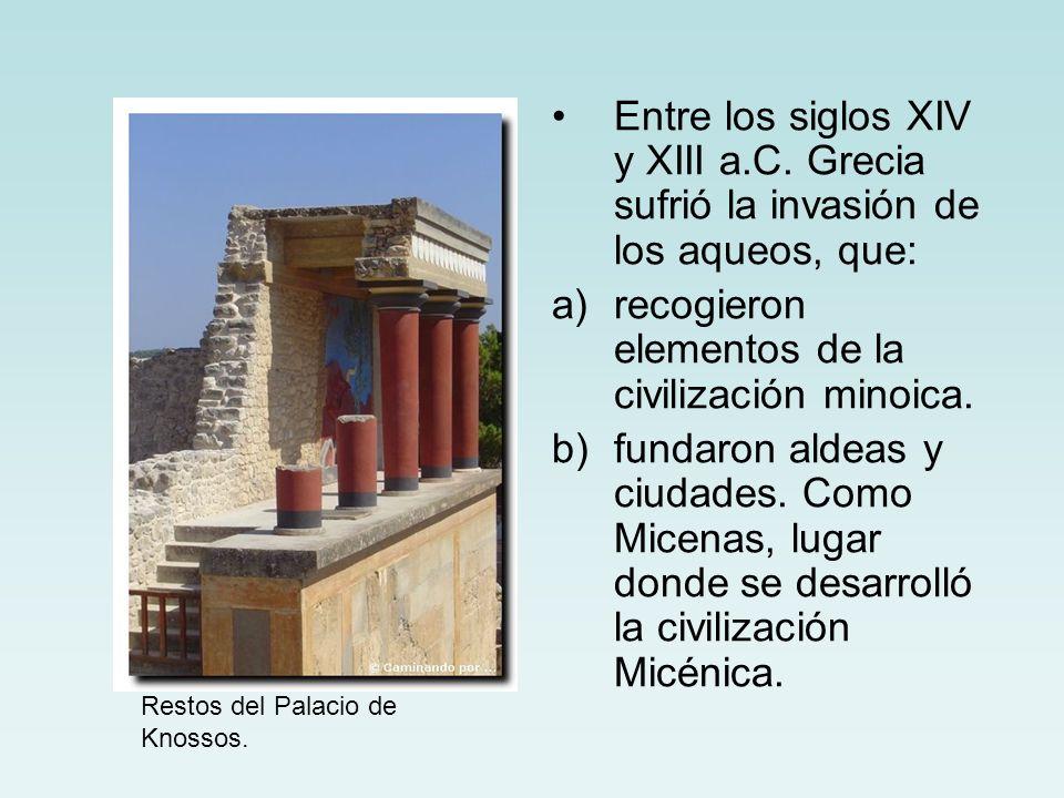 Entre los siglos XIV y XIII a.C. Grecia sufrió la invasión de los aqueos, que: a)recogieron elementos de la civilización minoica. b)fundaron aldeas y
