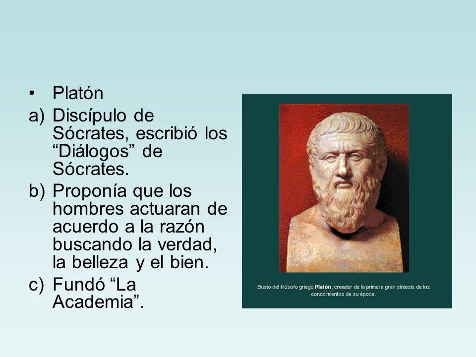 Platón a)Discípulo de Sócrates, escribió los Diálogos de Sócrates. b)Proponía que los hombres actuaran de acuerdo a la razón buscando la verdad, la be