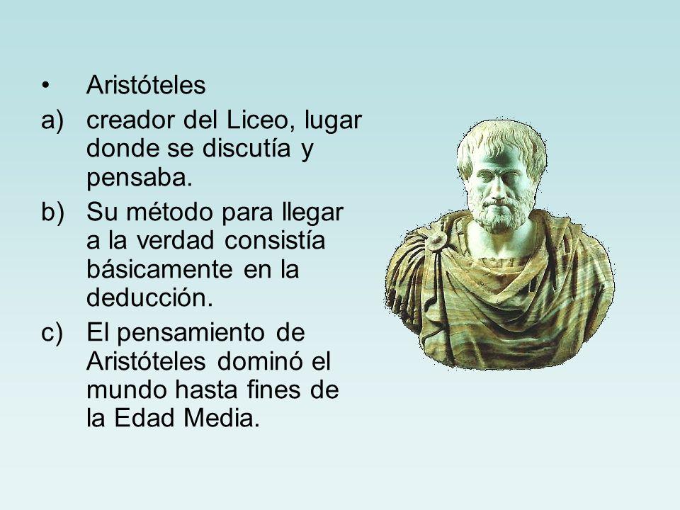 Aristóteles a)creador del Liceo, lugar donde se discutía y pensaba. b)Su método para llegar a la verdad consistía básicamente en la deducción. c)El pe