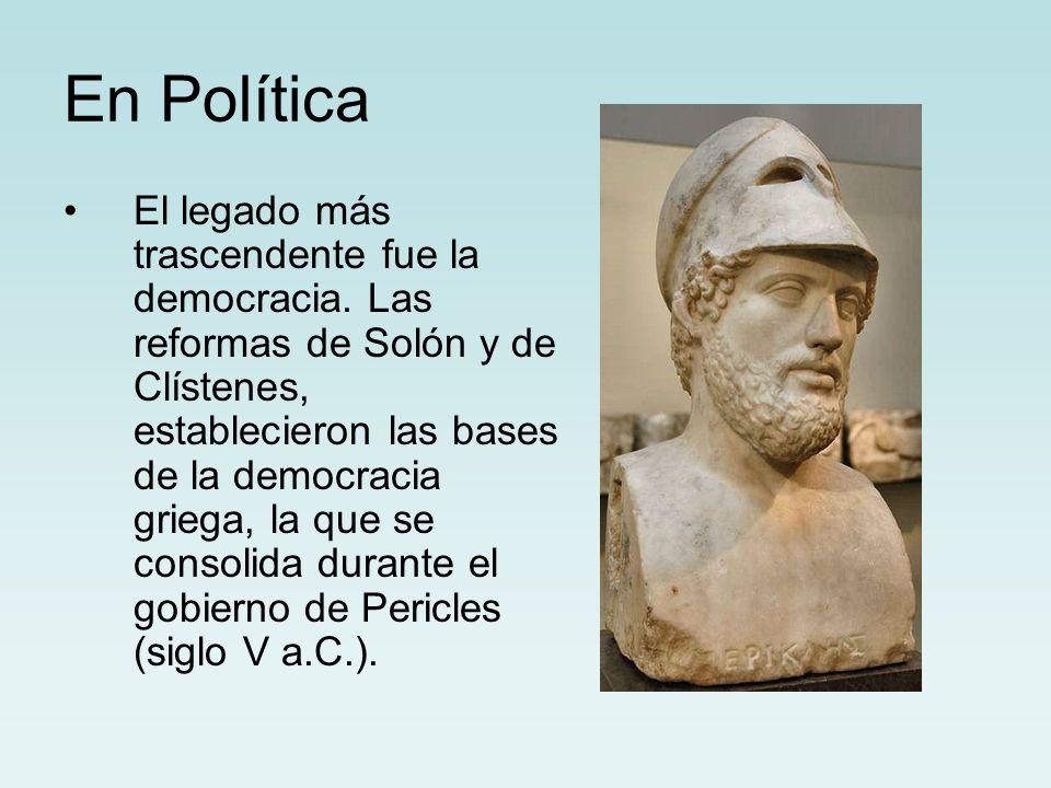 En Política El legado más trascendente fue la democracia. Las reformas de Solón y de Clístenes, establecieron las bases de la democracia griega, la qu