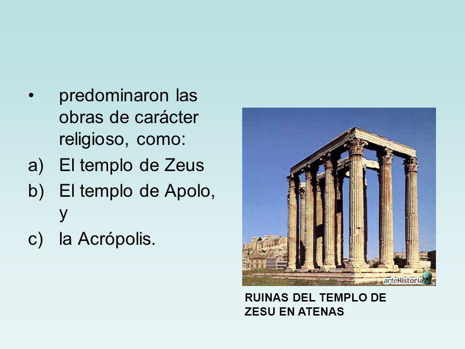 predominaron las obras de carácter religioso, como: a)El templo de Zeus b)El templo de Apolo, y c)la Acrópolis. RUINAS DEL TEMPLO DE ZESU EN ATENAS