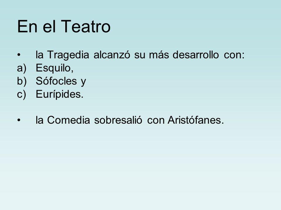 En el Teatro la Tragedia alcanzó su más desarrollo con: a)Esquilo, b)Sófocles y c)Eurípides. la Comedia sobresalió con Aristófanes.
