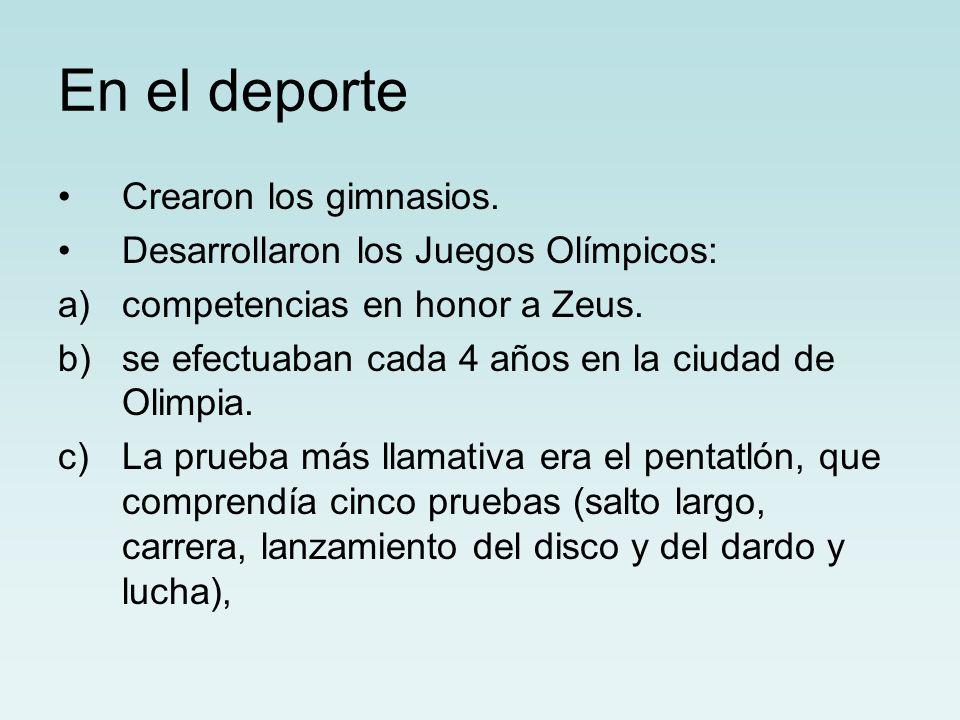 En el deporte Crearon los gimnasios. Desarrollaron los Juegos Olímpicos: a)competencias en honor a Zeus. b)se efectuaban cada 4 años en la ciudad de O