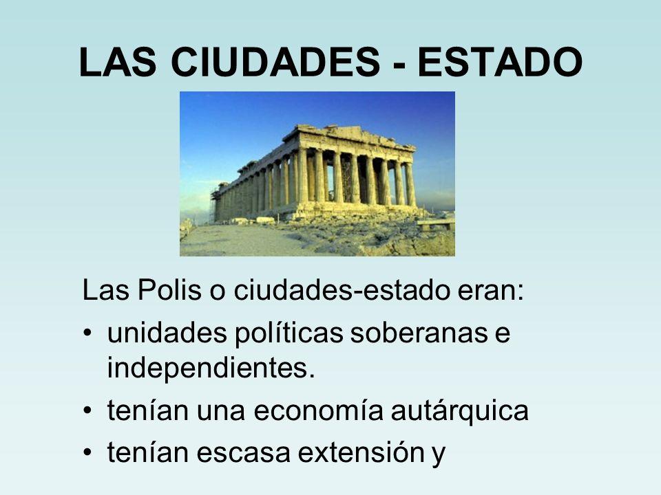 LAS CIUDADES - ESTADO Las Polis o ciudades-estado eran: unidades políticas soberanas e independientes. tenían una economía autárquica tenían escasa ex