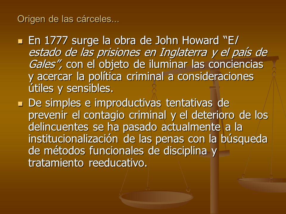 Origen de las cárceles... En 1777 surge la obra de John Howard El estado de las prisiones en Inglaterra y el país de Gales, con el objeto de iluminar