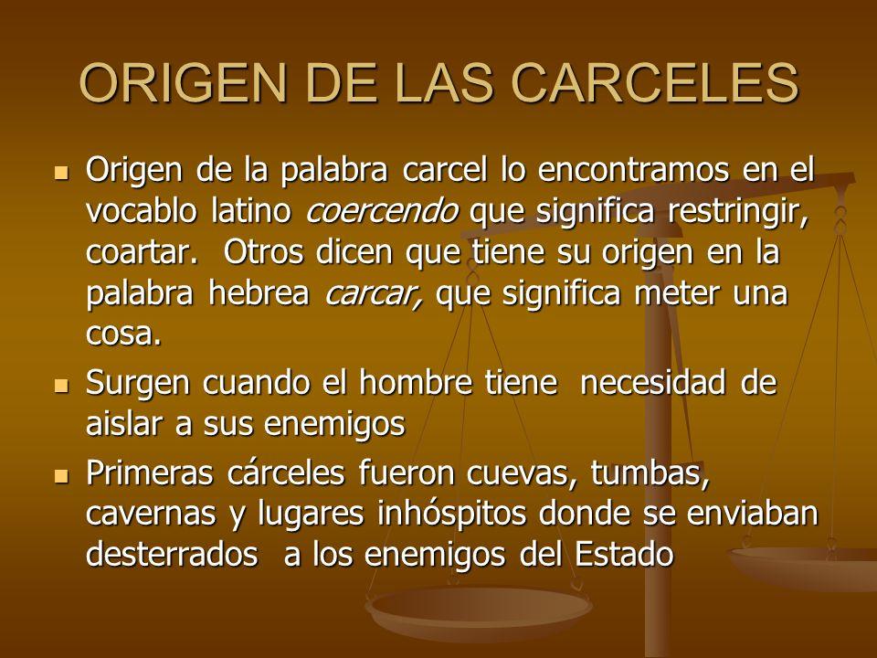 ORIGEN DE LAS CARCELES Origen de la palabra carcel lo encontramos en el vocablo latino coercendo que significa restringir, coartar. Otros dicen que ti