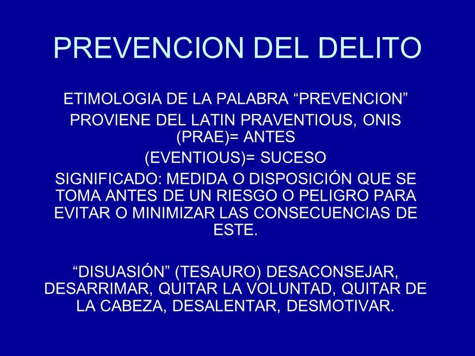 PREVENCION DEL DELITO ETIMOLOGIA DE LA PALABRA PREVENCION PROVIENE DEL LATIN PRAVENTIOUS, ONIS (PRAE)= ANTES (EVENTIOUS)= SUCESO SIGNIFICADO: MEDIDA O