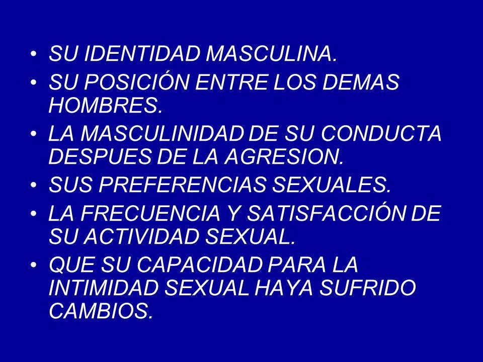 SU IDENTIDAD MASCULINA. SU POSICIÓN ENTRE LOS DEMAS HOMBRES. LA MASCULINIDAD DE SU CONDUCTA DESPUES DE LA AGRESION. SUS PREFERENCIAS SEXUALES. LA FREC
