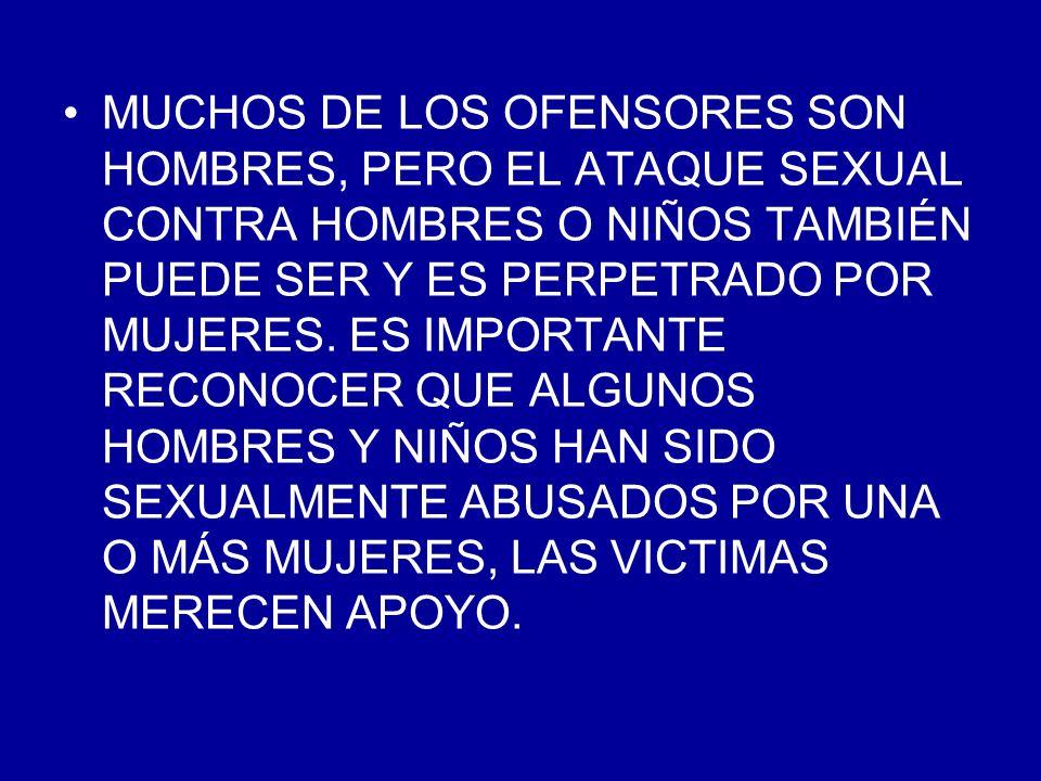 MUCHOS DE LOS OFENSORES SON HOMBRES, PERO EL ATAQUE SEXUAL CONTRA HOMBRES O NIÑOS TAMBIÉN PUEDE SER Y ES PERPETRADO POR MUJERES. ES IMPORTANTE RECONOC