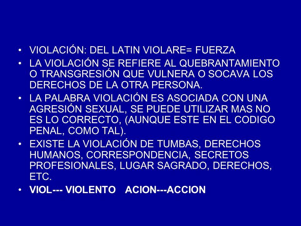 VIOLACIÓN: DEL LATIN VIOLARE= FUERZA LA VIOLACIÓN SE REFIERE AL QUEBRANTAMIENTO O TRANSGRESIÓN QUE VULNERA O SOCAVA LOS DERECHOS DE LA OTRA PERSONA. L