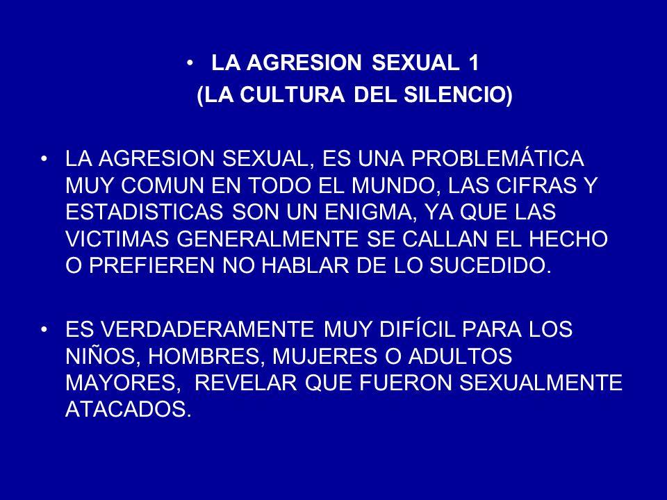 LA AGRESION SEXUAL 1 (LA CULTURA DEL SILENCIO) LA AGRESION SEXUAL, ES UNA PROBLEMÁTICA MUY COMUN EN TODO EL MUNDO, LAS CIFRAS Y ESTADISTICAS SON UN EN