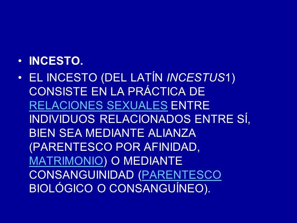 INCESTO. EL INCESTO (DEL LATÍN INCESTUS1) CONSISTE EN LA PRÁCTICA DE RELACIONES SEXUALES ENTRE INDIVIDUOS RELACIONADOS ENTRE SÍ, BIEN SEA MEDIANTE ALI