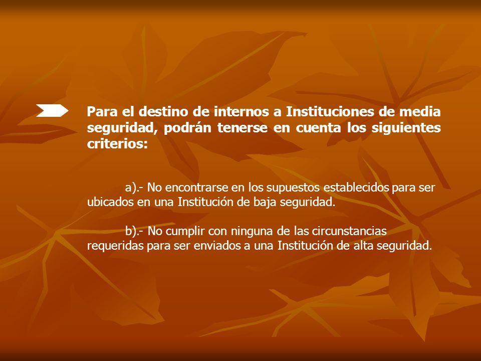 Para el destino de internos a Instituciones de media seguridad, podrán tenerse en cuenta los siguientes criterios: a).- No encontrarse en los supuesto