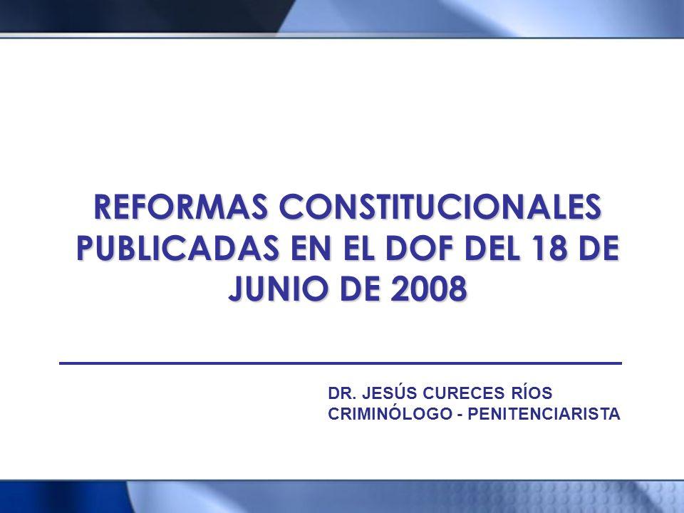 REFORMAS CONSTITUCIONALES PUBLICADAS EN EL DOF DEL 18 DE JUNIO DE 2008 DR. JESÚS CURECES RÍOS CRIMINÓLOGO - PENITENCIARISTA