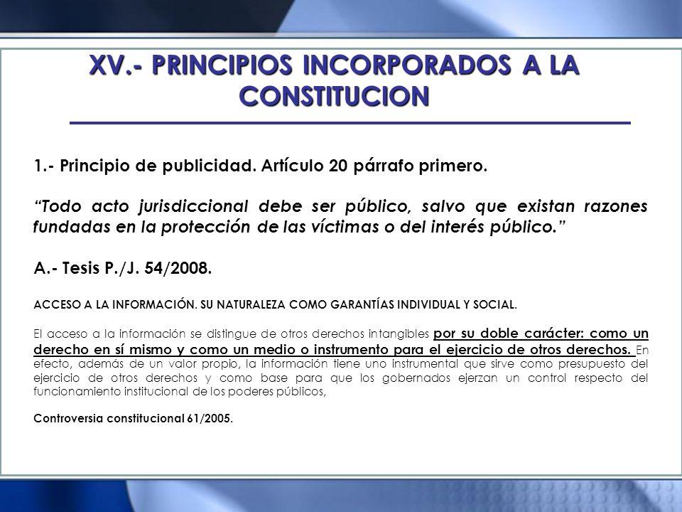 XV.- PRINCIPIOS INCORPORADOS A LA CONSTITUCION 1.- Principio de publicidad. Artículo 20 párrafo primero. Todo acto jurisdiccional debe ser público, sa