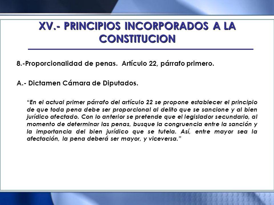 XV.- PRINCIPIOS INCORPORADOS A LA CONSTITUCION 8.-Proporcionalidad de penas. Artículo 22, párrafo primero. A.- Dictamen Cámara de Diputados. En el act