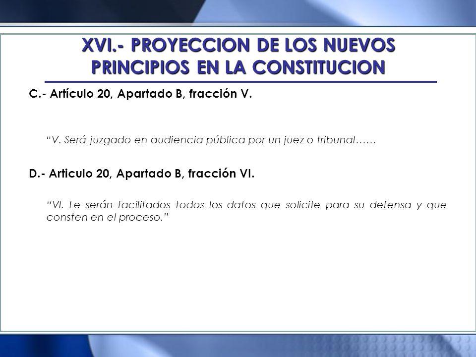 XVI.- PROYECCION DE LOS NUEVOS PRINCIPIOS EN LA CONSTITUCION C.- Artículo 20, Apartado B, fracción V. V. Será juzgado en audiencia pública por un juez