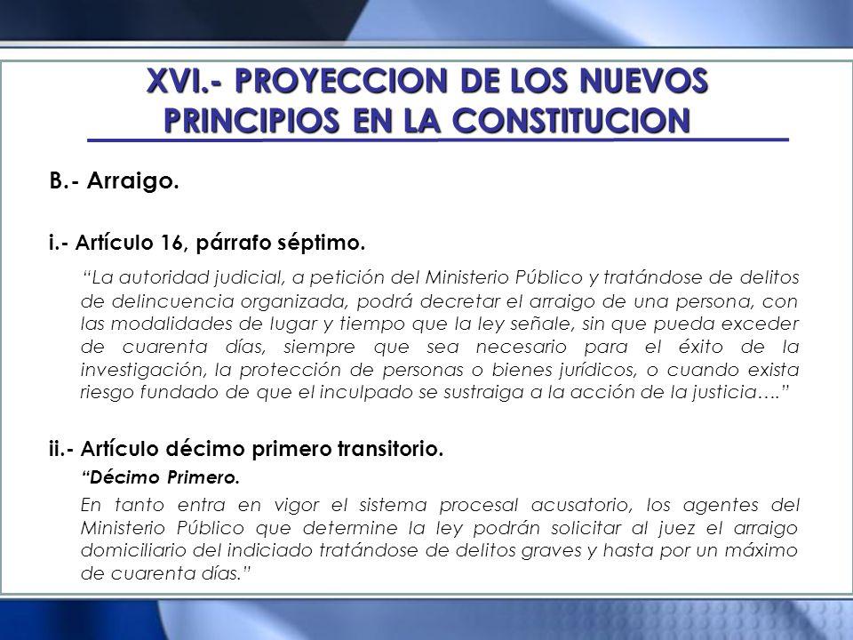 XVI.- PROYECCION DE LOS NUEVOS PRINCIPIOS EN LA CONSTITUCION B.- Arraigo. i.- Artículo 16, párrafo séptimo. La autoridad judicial, a petición del Mini