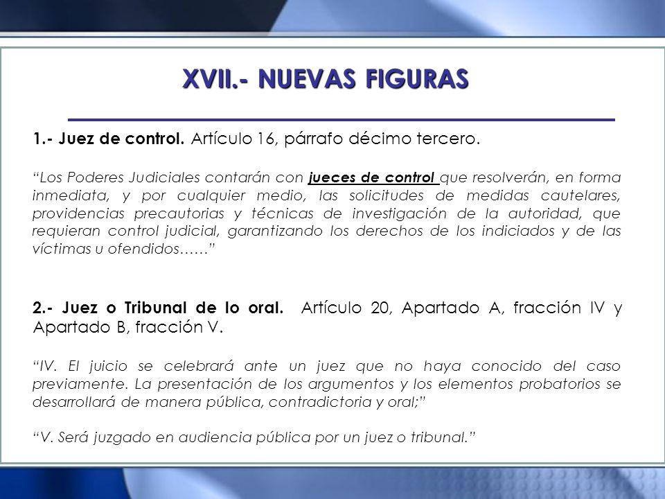 XVII.- NUEVAS FIGURAS 1.- Juez de control. Artículo 16, párrafo décimo tercero. Los Poderes Judiciales contarán con jueces de control que resolverán,