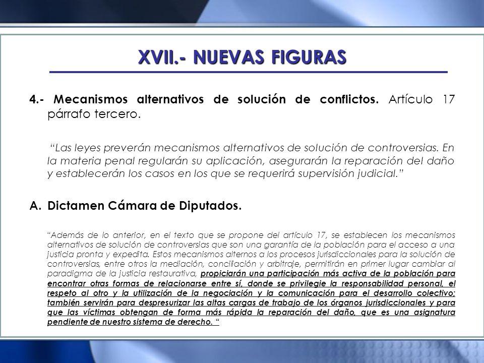 XVII.- NUEVAS FIGURAS 4.- Mecanismos alternativos de solución de conflictos. Artículo 17 párrafo tercero. Las leyes preverán mecanismos alternativos d