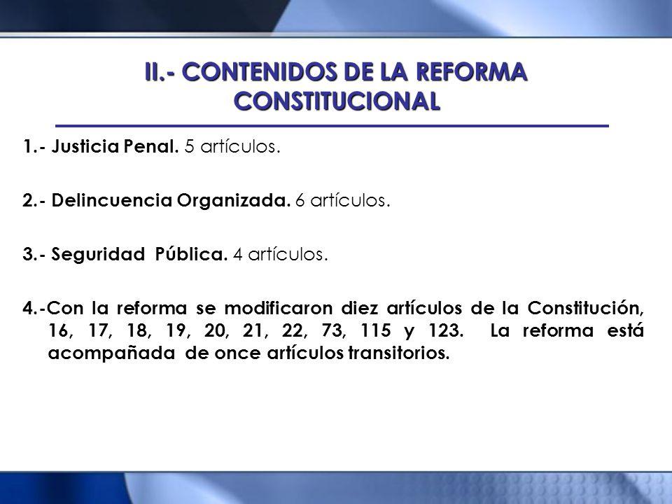 II.- CONTENIDOS DE LA REFORMA CONSTITUCIONAL 1.- Justicia Penal. 5 artículos. 2.- Delincuencia Organizada. 6 artículos. 3.- Seguridad Pública. 4 artíc