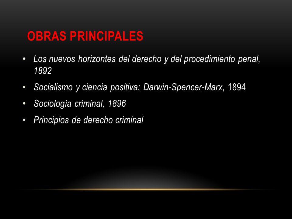 OBRAS PRINCIPALES Los nuevos horizontes del derecho y del procedimiento penal, 1892 Socialismo y ciencia positiva: Darwin-Spencer-Marx, 1894 Sociologí
