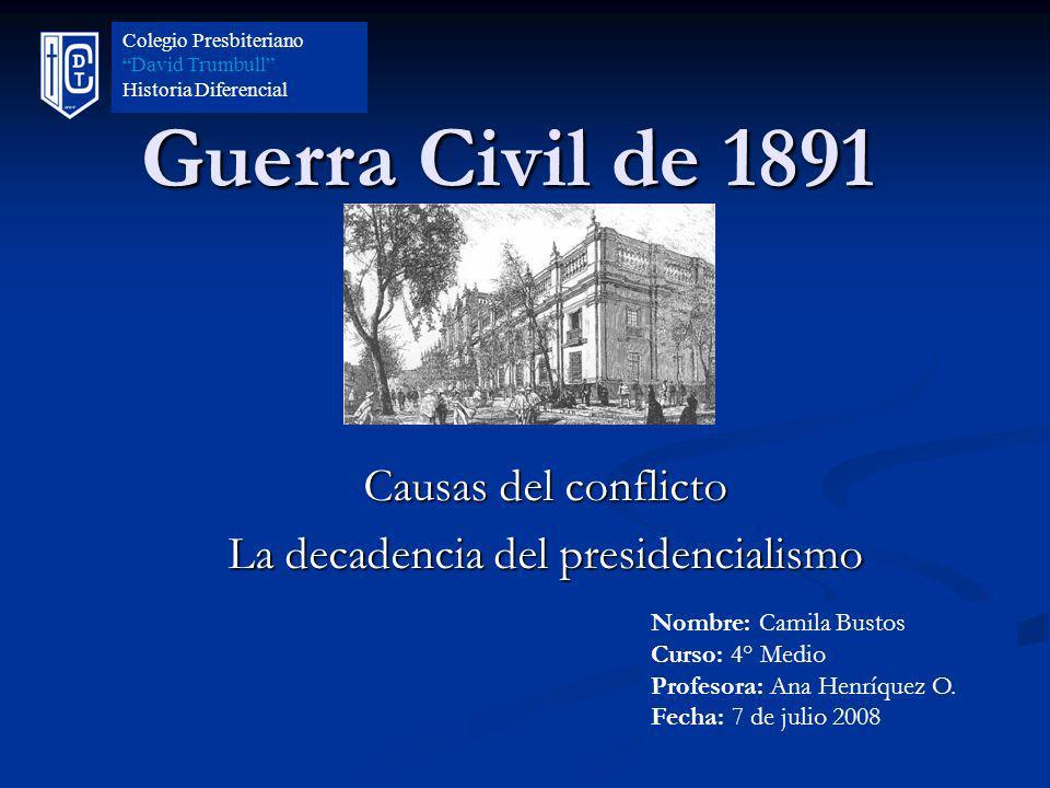 Guerra Civil de 1891 Causas del conflicto La decadencia del presidencialismo Colegio Presbiteriano David Trumbull Historia Diferencial Nombre: Camila
