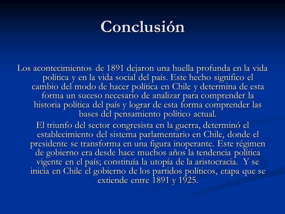 Conclusión Los acontecimientos de 1891 dejaron una huella profunda en la vida política y en la vida social del país. Este hecho significo el cambio de