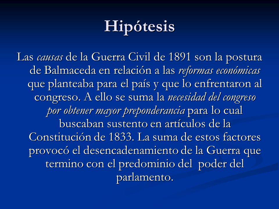 Hipótesis Las causas de la Guerra Civil de 1891 son la postura de Balmaceda en relación a las reformas económicas que planteaba para el país y que lo