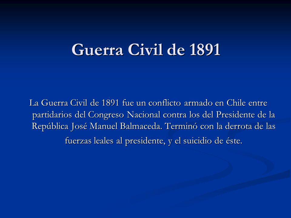 Guerra Civil de 1891 La Guerra Civil de 1891 fue un conflicto armado en Chile entre partidarios del Congreso Nacional contra los del Presidente de la