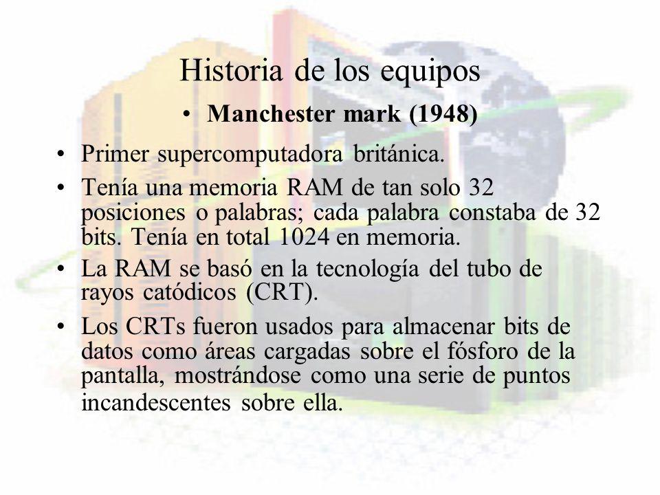 Historia de los equipos Manchester mark (1948) Primer supercomputadora británica. Tenía una memoria RAM de tan solo 32 posiciones o palabras; cada pal