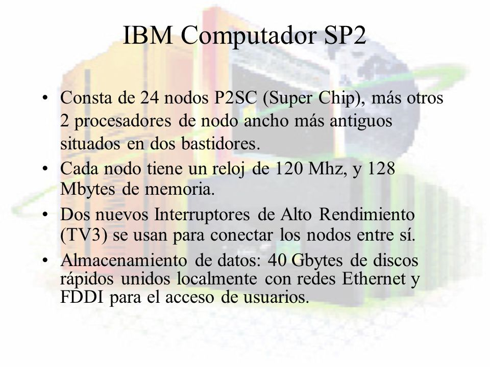 IBM Computador SP2 Consta de 24 nodos P2SC (Super Chip), más otros 2 procesadores de nodo ancho más antiguos situados en dos bastidores. Cada nodo tie