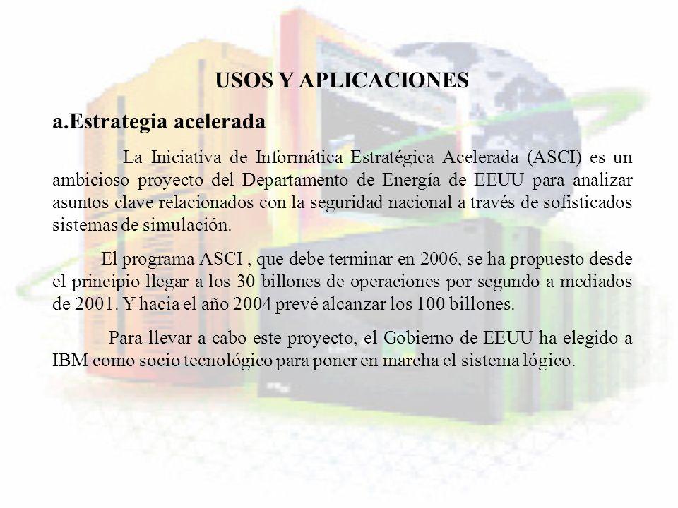 USOS Y APLICACIONES a.Estrategia acelerada La Iniciativa de Informática Estratégica Acelerada (ASCI) es un ambicioso proyecto del Departamento de Ener